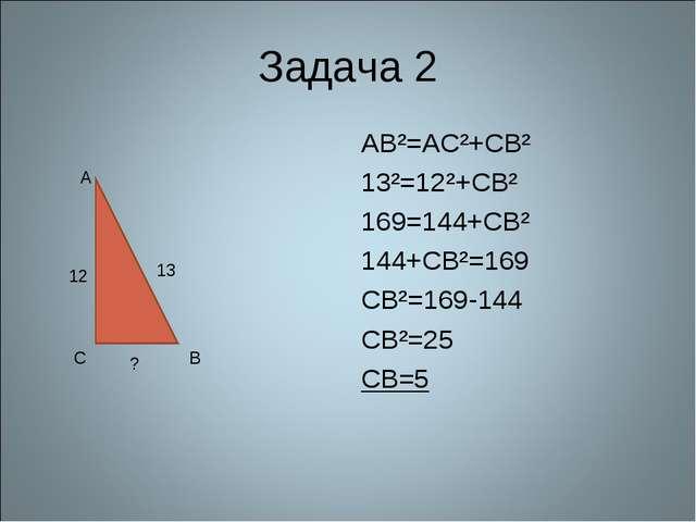 Задача 2 AB²=AC²+CB² 13²=12²+СВ² 169=144+СВ² 144+СВ²=169 СВ²=169-144 CB²=25 C...