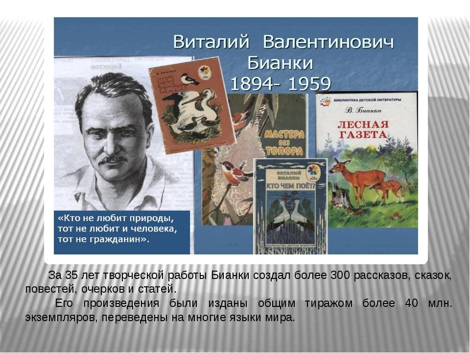 За 35 лет творческой работы Бианки создал более 300 рассказов, сказок, пов...