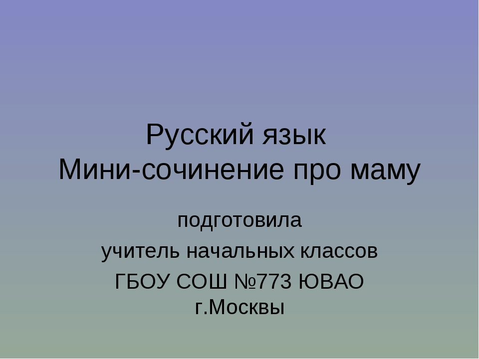 Русский язык Мини-сочинение про маму подготовила учитель начальных классов ГБ...