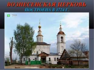 ВОЗНЕСЕНСКАЯ ЦЕРКОВЬ ПОСТРОЕНА В 1724 Г.
