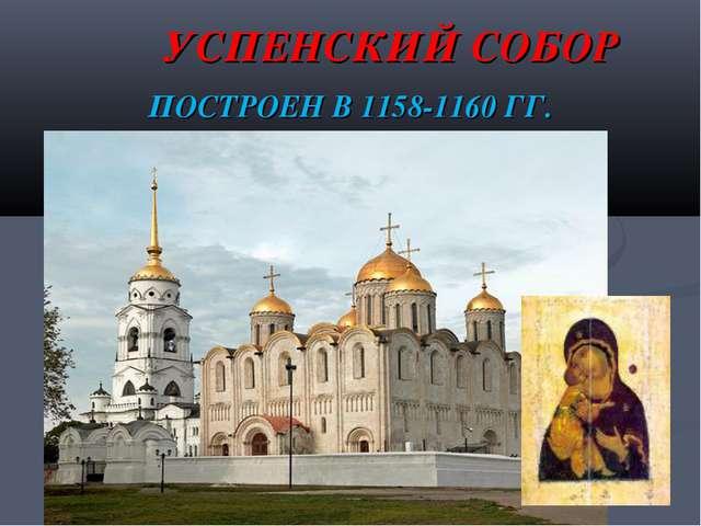 УСПЕНСКИЙ СОБОР ПОСТРОЕН В 1158-1160 ГГ.
