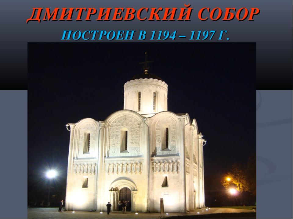 ДМИТРИЕВСКИЙ СОБОР ПОСТРОЕН В 1194 – 1197 Г.