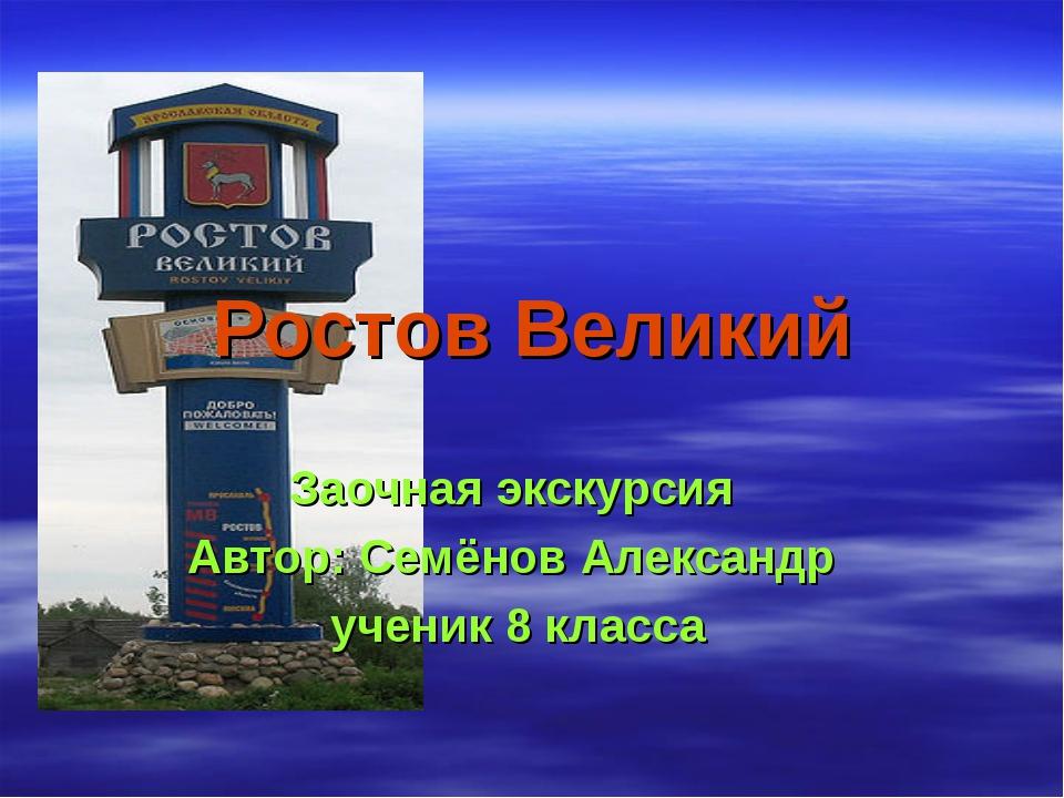 Ростов Великий Заочная экскурсия Автор: Семёнов Александр ученик 8 класса