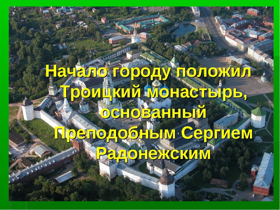 Начало городу положил Троицкий монастырь, основанный Преподобным Сергием Радо...