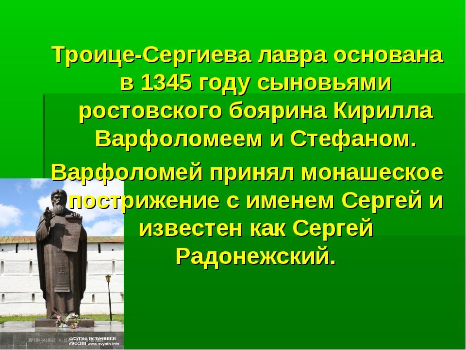 Троице-Сергиева лавра основана в 1345 году сыновьями ростовского боярина Кири...