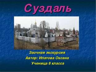 Суздаль Заочная экскурсия Автор: Ипатова Оксана Ученица 8 класса