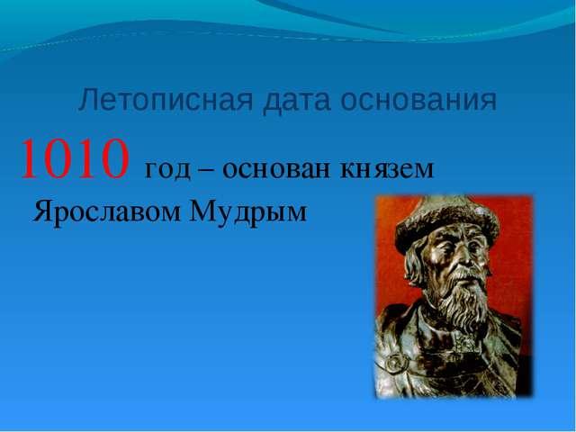 Летописная дата основания 1010 год – основан князем Ярославом Мудрым