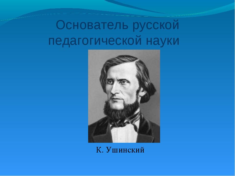 Основатель русской педагогической науки К. Ушинский