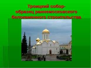 Троицкий собор- образец раннемосковского белокаменного строительства
