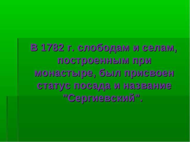 В 1782 г. слободам и селам, построенным при монастыре, был присвоен статус п...