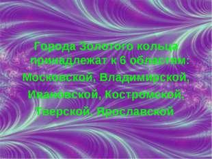 Города Золотого кольца принадлежат к 6 областям: Московской, Владимирской, Ив