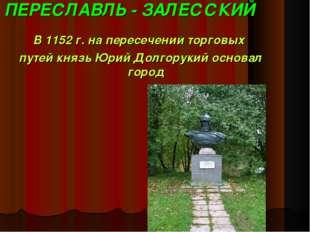ПЕРЕСЛАВЛЬ - ЗАЛЕССКИЙ В 1152 г. на пересечении торговых путей князь Юрий Дол