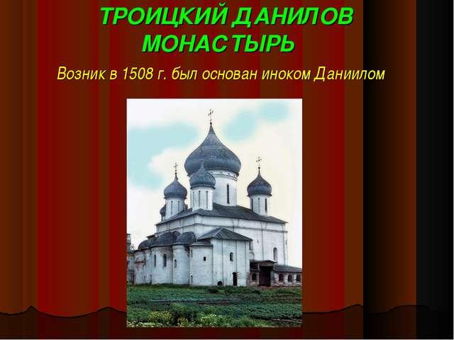 ТРОИЦКИЙ ДАНИЛОВ МОНАСТЫРЬ Возник в 1508 г. был основан иноком Даниилом