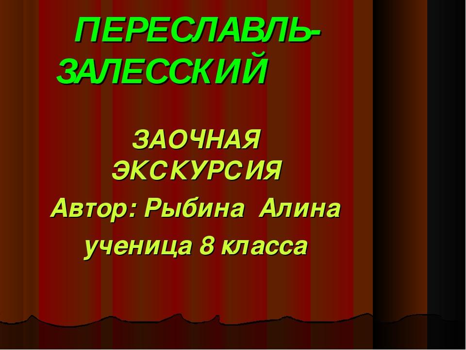 ПЕРЕСЛАВЛЬ- ЗАЛЕССКИЙ ЗАОЧНАЯ ЭКСКУРСИЯ Автор: Рыбина Алина ученица 8 класса