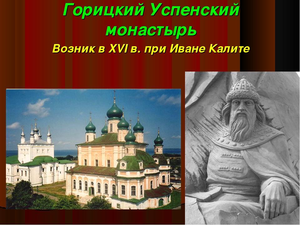 Горицкий Успенский монастырь Возник в XVI в. при Иване Калите