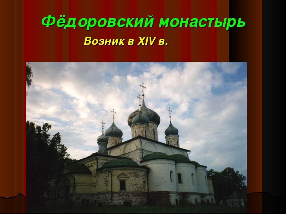 Фёдоровский монастырь Возник в XIV в.