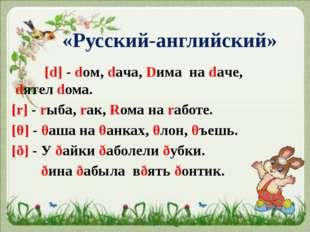 «Русский-английский» [d] - doм, daчa, Dима на daчe, dятел dома. [r] - rыба, r