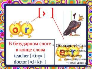 [ə] В безударном слоге в конце слова teacher [ʹti:ʧə] doctor [ʹdɒktə]