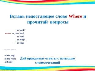 Вставь недостающее слово Where и прочитай вопросы Where is your book? Where i