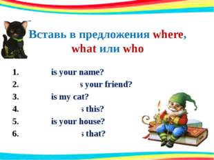 Вставь в предложения where, what или who What is your name? Where (who) is yo
