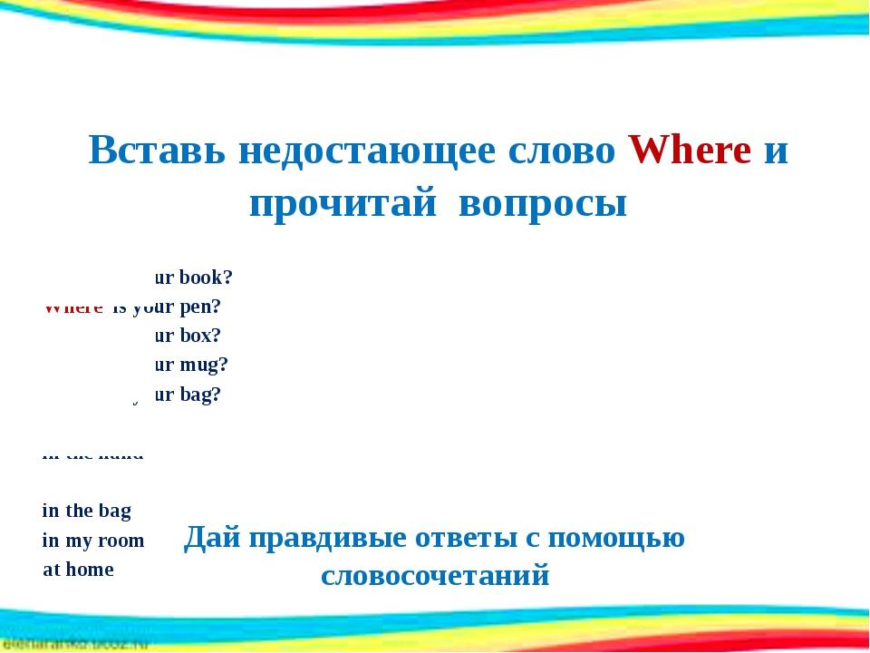 Вставь недостающее слово Where и прочитай вопросы Where is your book? Where i...