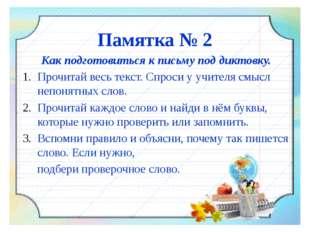 Памятка № 2 Как подготовиться к письму под диктовку. Прочитай весь текст. Спр
