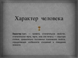Характер человека Характер(греч. — примета, отличительное свойство, отличите