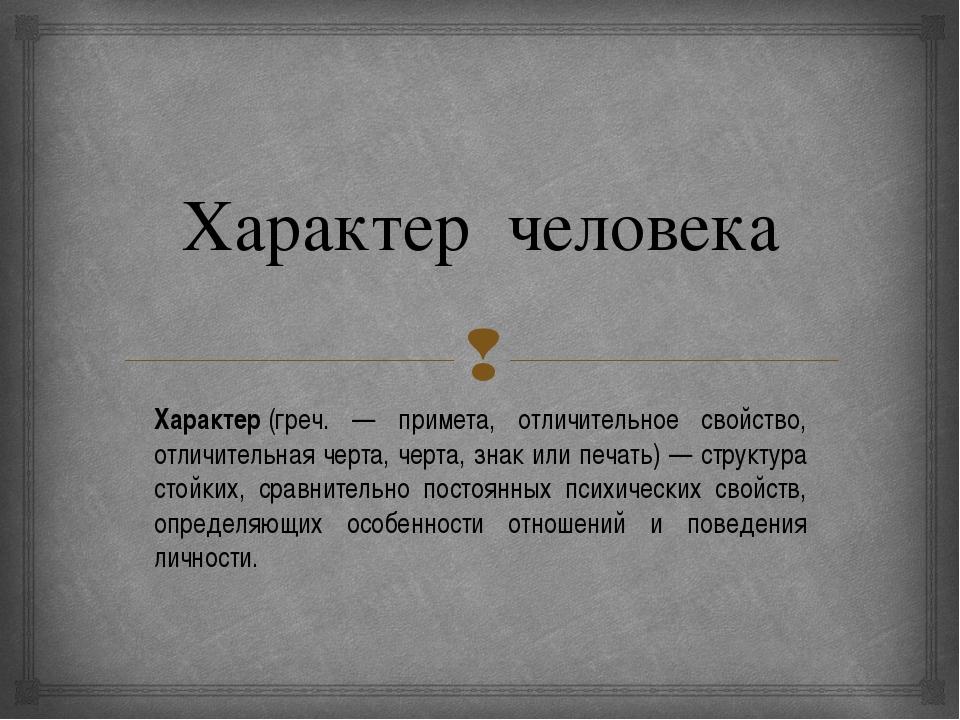 Характер человека Характер(греч. — примета, отличительное свойство, отличите...
