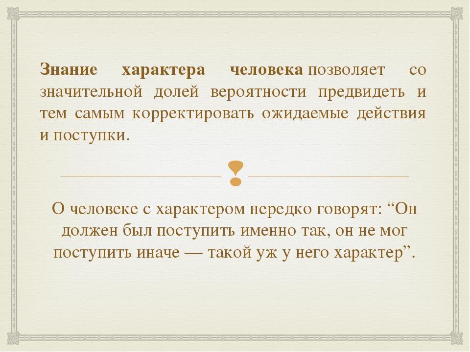 Знание характера человекапозволяет со значительной долей вероятности предвид...