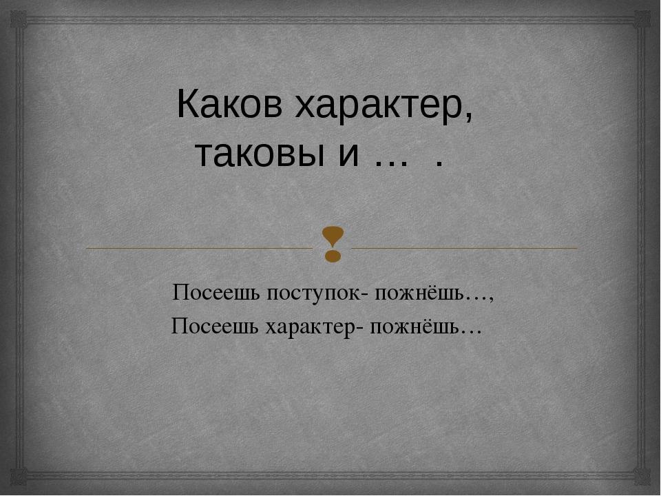 Каков характер, таковы и … . Посеешь поступок- пожнёшь…, Посеешь характер-...