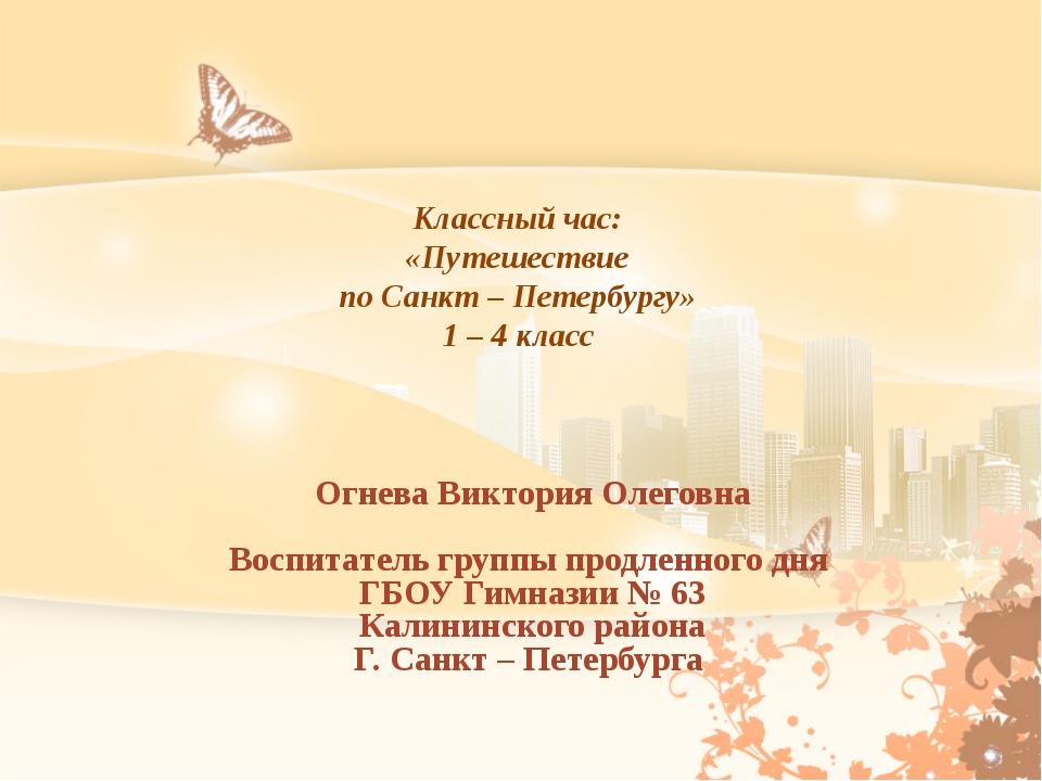 Классный час: «Путешествие по Санкт – Петербургу» 1 – 4 класс Огнева Виктория...