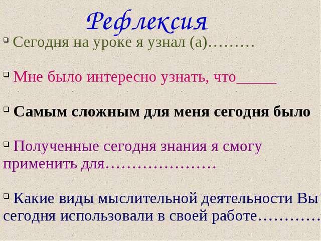 Рефлексия Сегодня на уроке я узнал (а)……… Мне было интересно узнать, что_____...