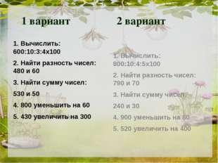 1 вариант 2 вариант 1. Вычислить: 600:10:3:4х100 2. Найти разность чисел: 48