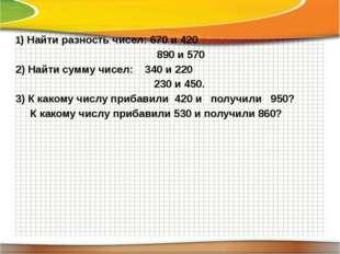 1) Найти разность чисел: 670 и 420 890 и 570 2) Найти сумму чисел: 340 и 220