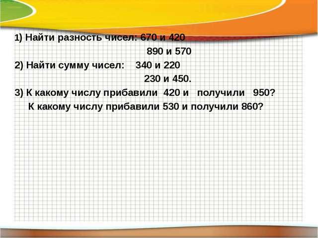 1) Найти разность чисел: 670 и 420 890 и 570 2) Найти сумму чисел: 340 и 220...