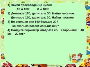 Найти произведение чисел 16 и 100; 8 и 1000 2) Делимое 180, делитель 30. Най