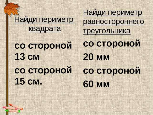 Найди периметр квадрата со стороной 13 см со стороной 15 см. Найди периметр р...