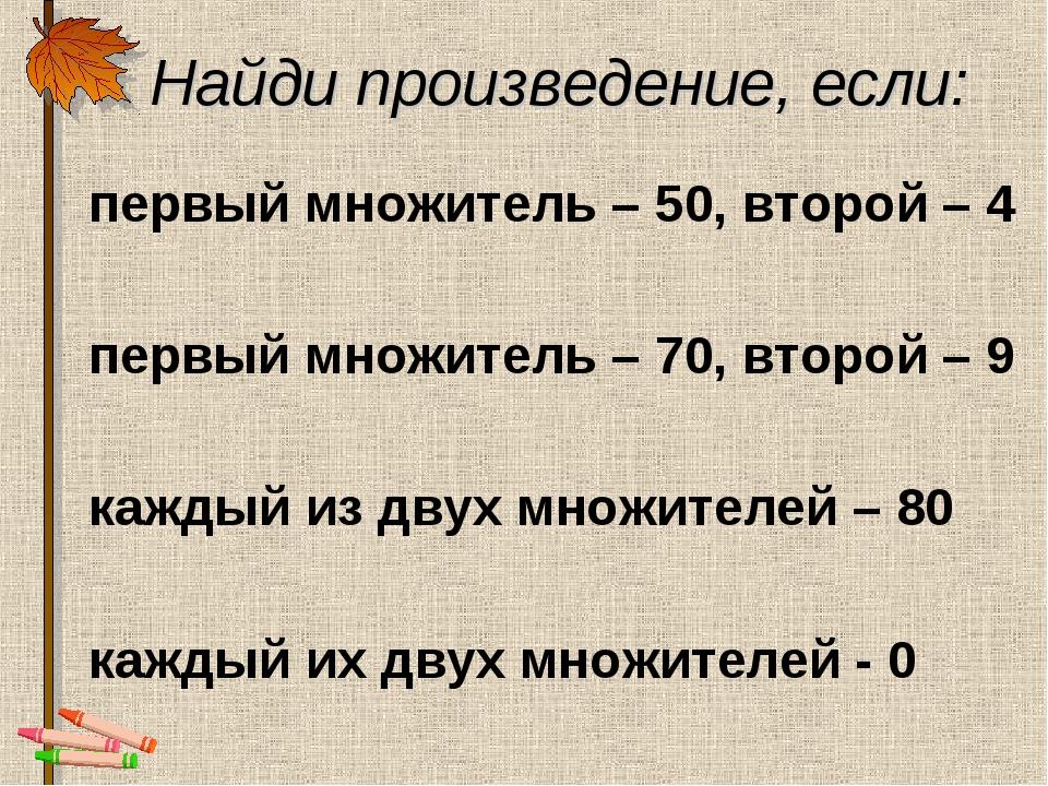 Найди произведение, если: первый множитель – 50, второй – 4 первый множитель...