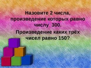 Назовите 2 числа, произведение которых равно числу 300. Произведение каких т