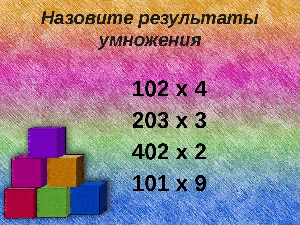 Назовите результаты умножения 102 х 4 203 х 3 402 х 2 101 х 9