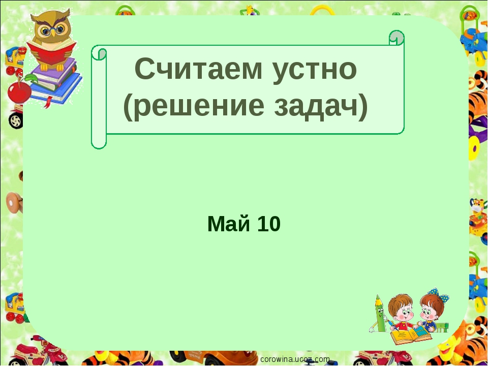 Считаем устно (решение задач) Май 10 corowina.ucoz.com