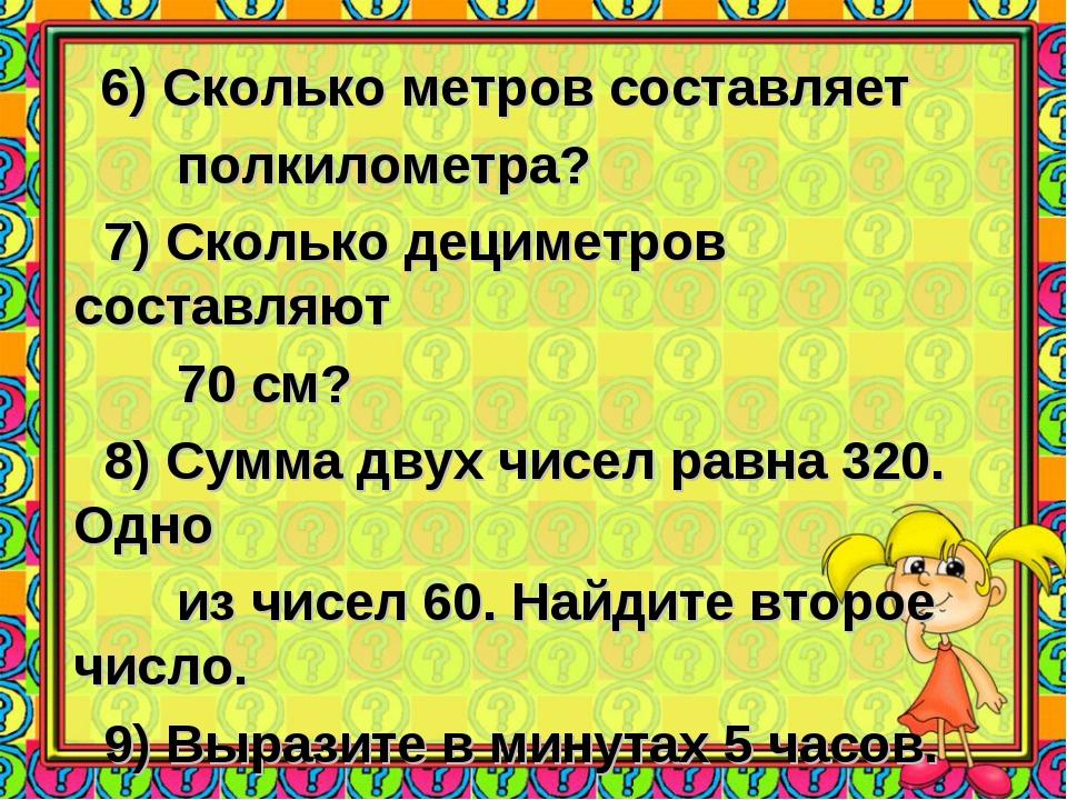 6) Сколько метров составляет полкилометра? 7) Сколько дециметров составляют...