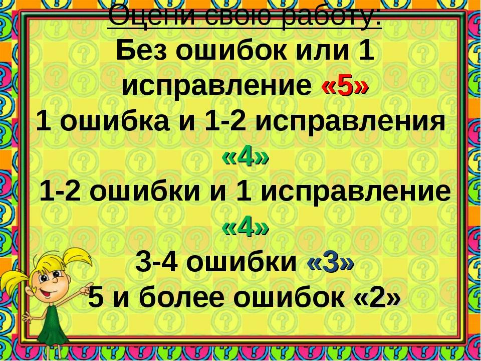 Оцени свою работу: Без ошибок или 1 исправление «5» 1 ошибка и 1-2 исправлени...
