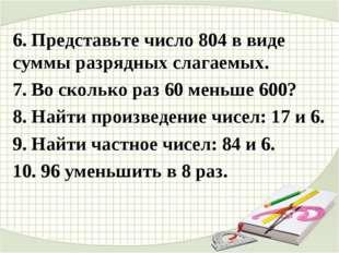 6. Представьте число 804 в виде суммы разрядных слагаемых. 7. Во сколько раз