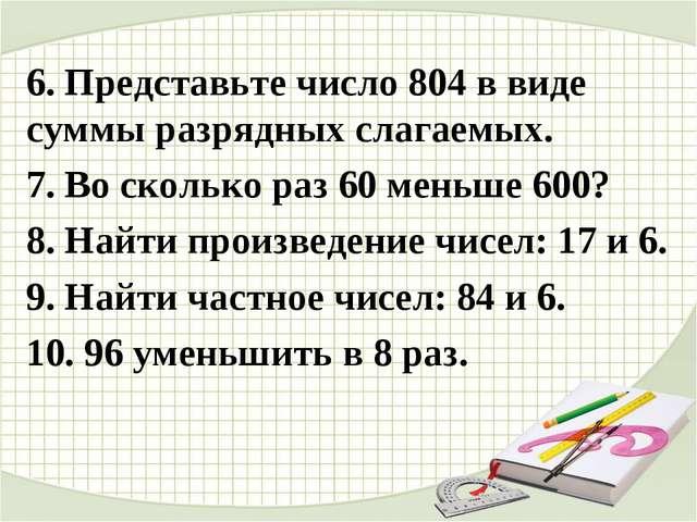 6. Представьте число 804 в виде суммы разрядных слагаемых. 7. Во сколько раз...