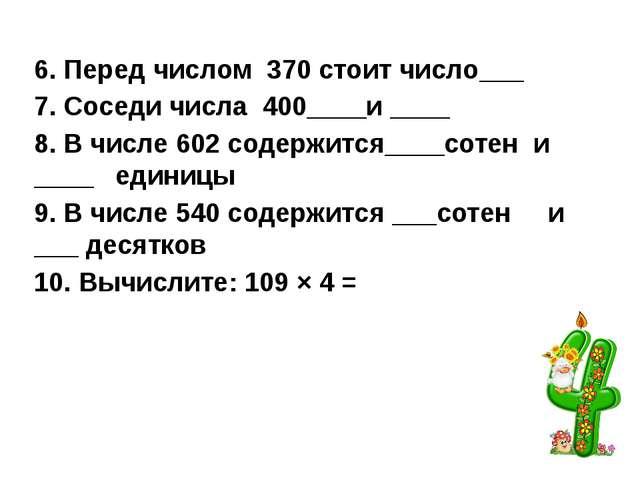6. Перед числом 370 стоит число___ 7. Соседи числа 400____и ____ 8. В числе...