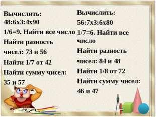 Вычислить: 48:6х3:4х90 1/6=9. Найти все число Найти разность чисел: 73 и 56 Н