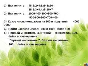 1) Вычислить: 48:6:2х4:8х9:3х10= 36:6:3х8:4х5:10х7= 2) Вычислить: 1000-400-3