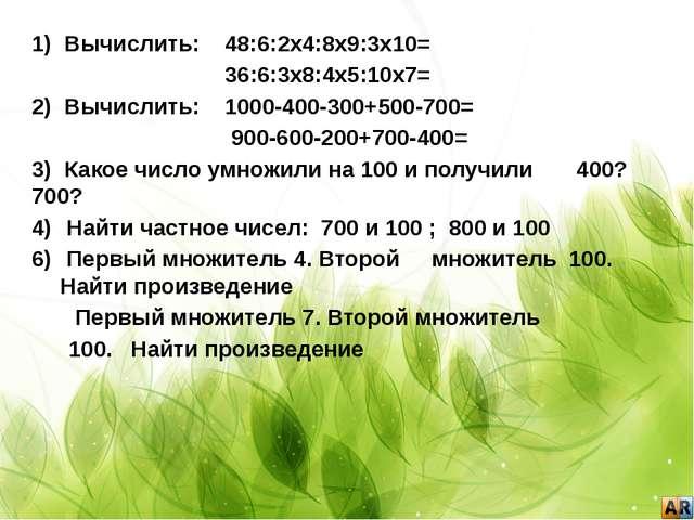 1) Вычислить: 48:6:2х4:8х9:3х10= 36:6:3х8:4х5:10х7= 2) Вычислить: 1000-400-3...