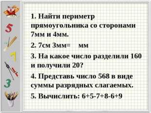 1. Найти периметр прямоугольника со сторонами 7мм и 4мм. 2. 7см 3мм= мм 3. На